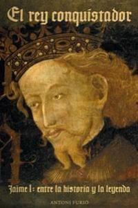 El rey conquistador. Jaime I: entre la historia y la leyenda